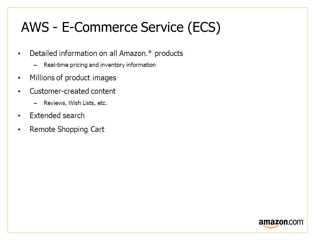 AWS - E-Commerce Service (ECS) Detailed information on all Amazon.* products –Real-time pricing and inventory information Millions of product images Customer-created content –Reviews, Wish Lists, etc.