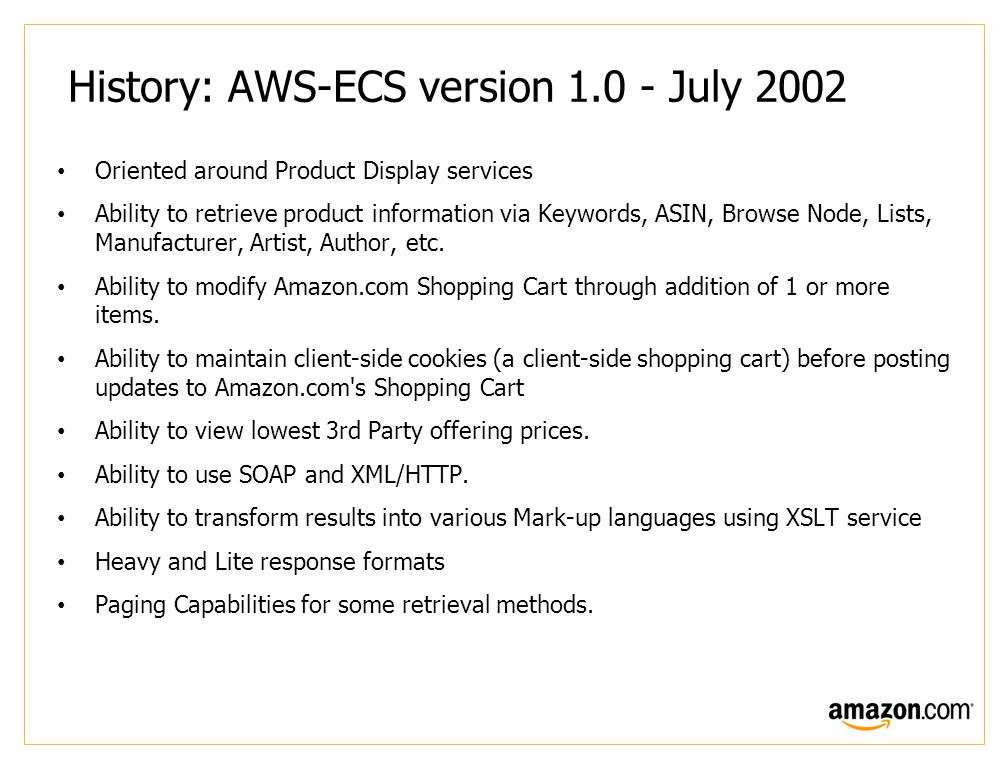 History: AWS-ECS version 1.0 - July 2002 Oriented around Product Display services Ability to retrieve product information via Keywords, ASIN, Browse Node, Lists, Manufacturer, Artist, Author, etc.