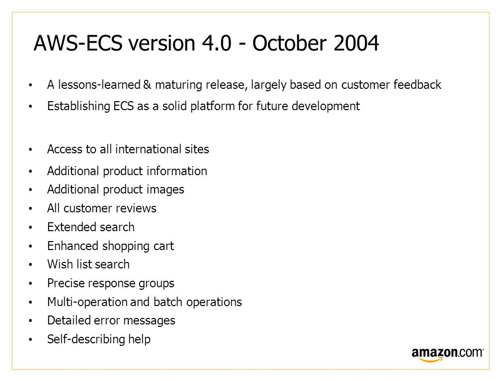 AWS-ECS version 4.0 - October 2004 A lessons-learned & maturing release, largely based on customer feedback Establishing ECS as a solid platform for future development Access to all international sites Additional product information Additional product images All customer reviews Extended search Enhanced shopping cart Wish list search Precise response groups Multi-operation and batch operations Detailed error messages Self-describing help