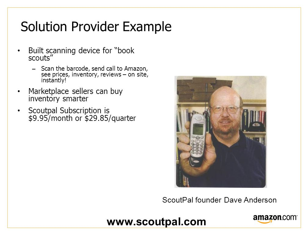 Solution Provider Example Built scanning device for book scouts –Scan the barcode, send call to Amazon, see prices, inventory, reviews – on site, instantly.
