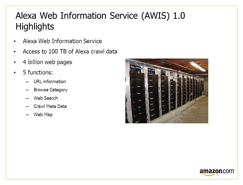 Alexa Web Information Service (AWIS) 1.0 Highlights Alexa Web Information Service Access to 100 TB of Alexa crawl data 4 billion web pages 5 functions: –URL information –Browse Category –Web Search –Crawl Meta Data –Web Map