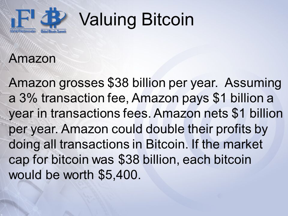 Valuing Bitcoin Amazon Amazon grosses $38 billion per year. Assuming a 3% transaction fee, Amazon pays $1 billion a year in transactions fees. Amazon