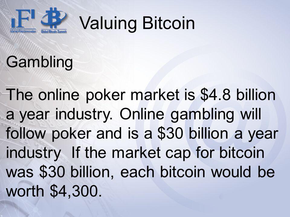 Valuing Bitcoin Gambling The online poker market is $4.8 billion a year industry. Online gambling will follow poker and is a $30 billion a year indust