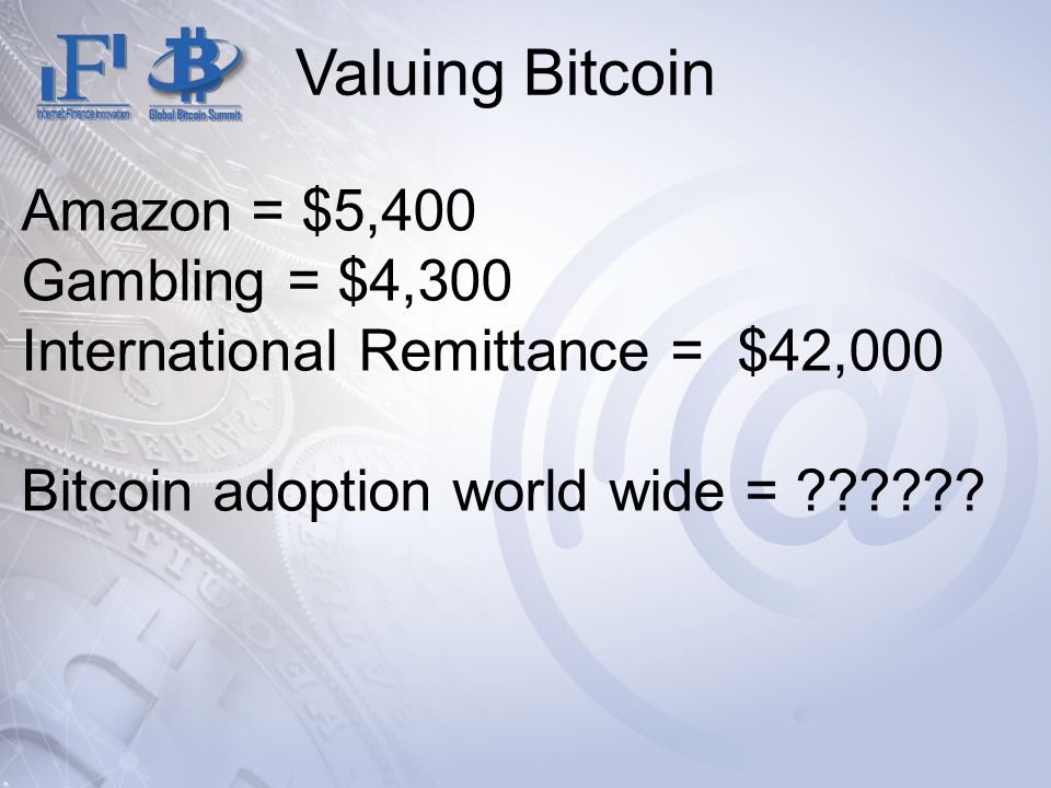 Valuing Bitcoin Amazon = $5,400 Gambling = $4,300 International Remittance = $42,000 Bitcoin adoption world wide =