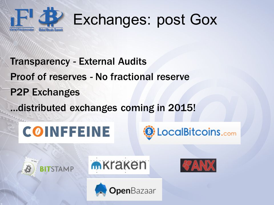 Exchanges: post Gox Transparency - External Audits Proof of reserves - No fractional reserve P2P Exchanges …distributed exchanges coming in 2015!