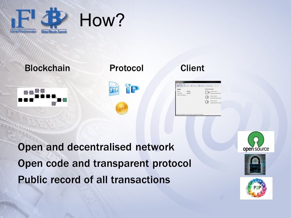 How? BlockchainProtocolClient Open and decentralised network Open code and transparent protocol Public record of all transactions