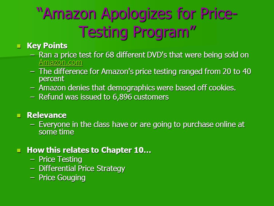 Amazon Apologizes for Price- Testing Program Key Points Key Points –Ran a price test for 68 different DVD s that were being sold on Amazon.com Amazon.com –The difference for Amazon s price testing ranged from 20 to 40 percent –Amazon denies that demographics were based off cookies.