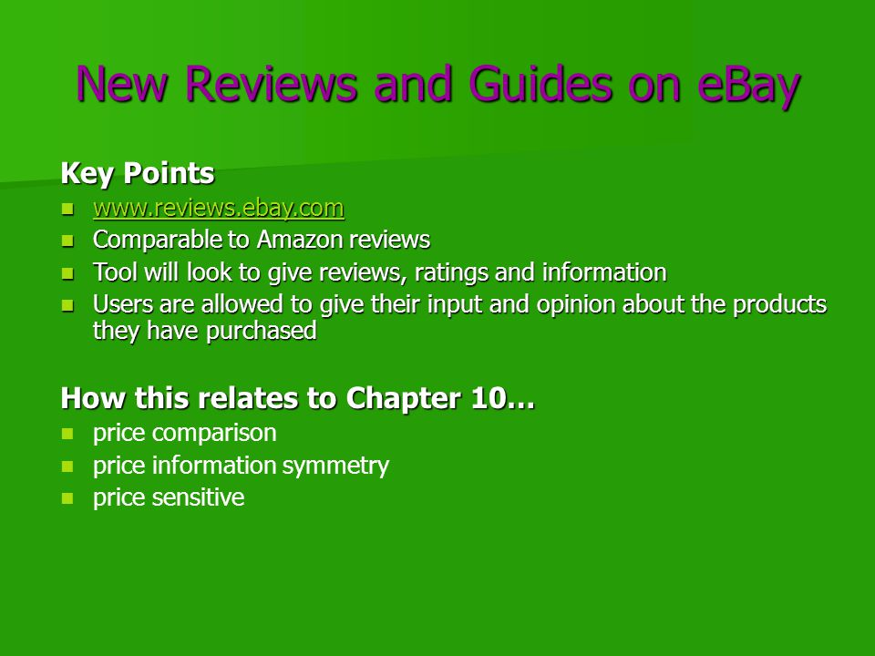 New Reviews and Guides on eBay Key Points www.reviews.ebay.com www.reviews.ebay.com www.reviews.ebay.com Comparable to Amazon reviews Comparable to Amazon reviews Tool will look to give reviews, ratings and information Tool will look to give reviews, ratings and information Users are allowed to give their input and opinion about the products they have purchased Users are allowed to give their input and opinion about the products they have purchased How this relates to Chapter 10… price comparison price information symmetry price sensitive