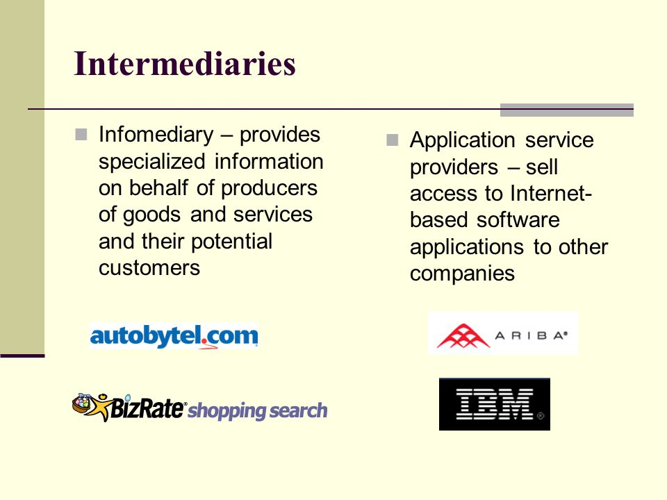 Intermediaries Infomediary – provides specialized information on behalf of producers of goods and services and their potential customers Application service providers – sell access to Internet- based software applications to other companies