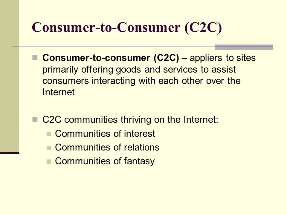 Consumer-to-Consumer (C2C) Consumer-to-consumer (C2C) – appliers to sites primarily offering goods and services to assist consumers interacting with e
