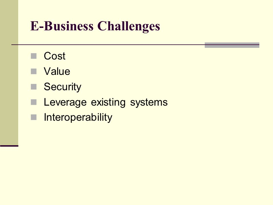 E-Business Challenges Cost Value Security Leverage existing systems Interoperability