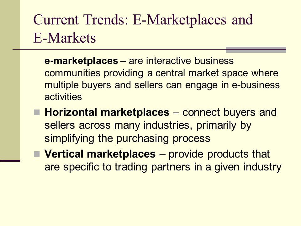 Current Trends: E-Marketplaces and E-Markets e-marketplaces – are interactive business communities providing a central market space where multiple buyers and sellers can engage in e-business activities Horizontal marketplaces – connect buyers and sellers across many industries, primarily by simplifying the purchasing process Vertical marketplaces – provide products that are specific to trading partners in a given industry