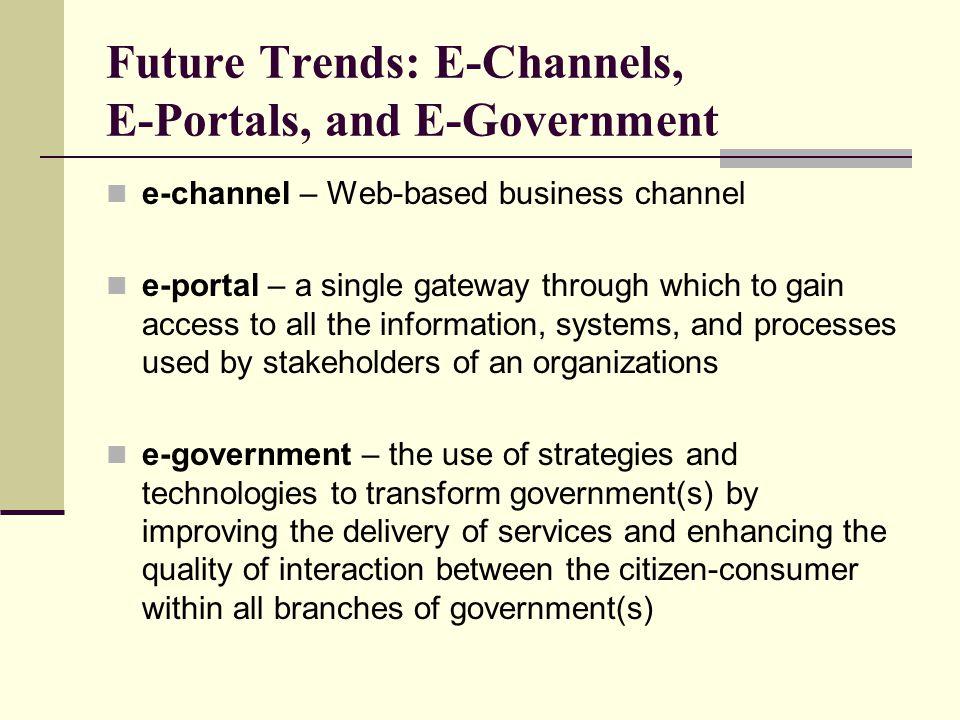 Future Trends: E-Channels, E-Portals, and E-Government e-channel – Web-based business channel e-portal – a single gateway through which to gain access