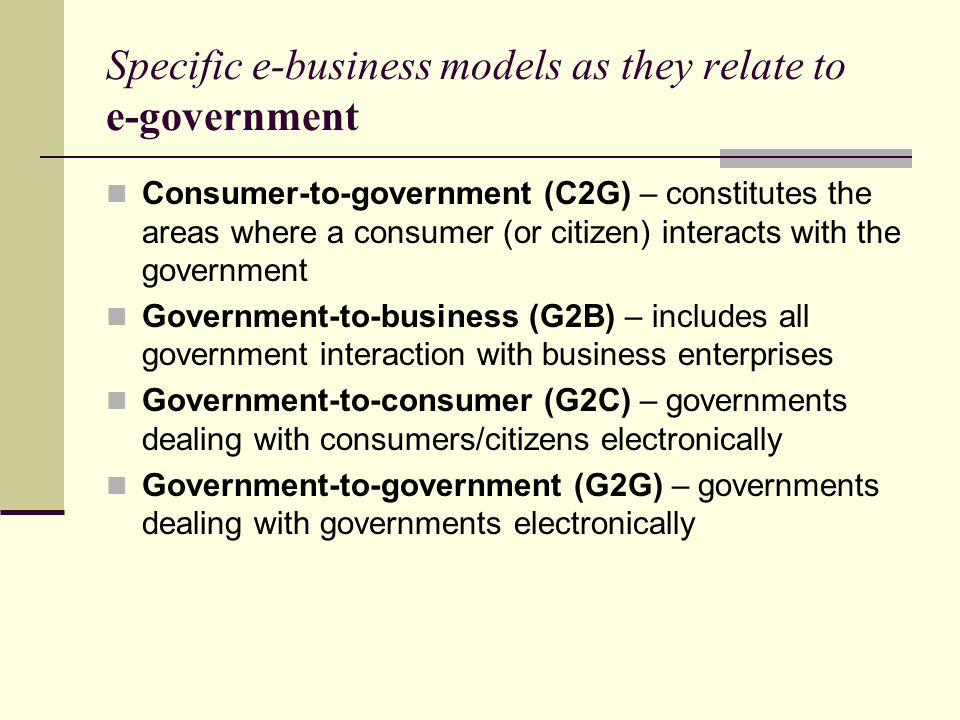 Specific e-business models as they relate to e-government Consumer-to-government (C2G) – constitutes the areas where a consumer (or citizen) interacts