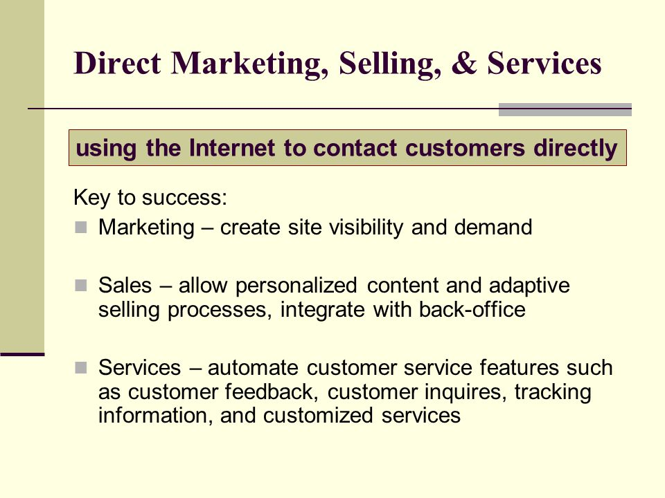 Direct Marketing, Selling, & Services Key to success: Marketing – create site visibility and demand Sales – allow personalized content and adaptive selling processes, integrate with back-office Services – automate customer service features such as customer feedback, customer inquires, tracking information, and customized services using the Internet to contact customers directly