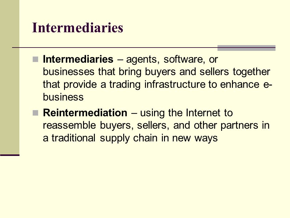Intermediaries Intermediaries – agents, software, or businesses that bring buyers and sellers together that provide a trading infrastructure to enhance e- business Reintermediation – using the Internet to reassemble buyers, sellers, and other partners in a traditional supply chain in new ways