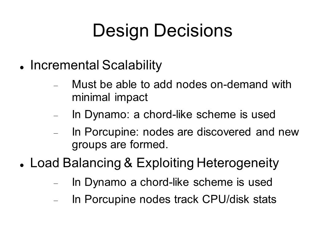 Design Decisions Incremental Scalability  Must be able to add nodes on-demand with minimal impact  In Dynamo: a chord-like scheme is used  In Porcupine: nodes are discovered and new groups are formed.