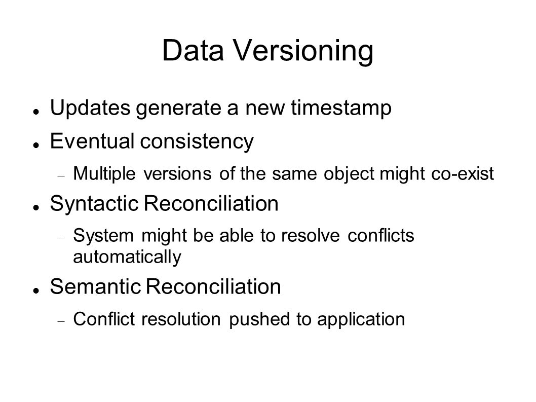 Data Versioning Updates generate a new timestamp Eventual consistency  Multiple versions of the same object might co-exist Syntactic Reconciliation  System might be able to resolve conflicts automatically Semantic Reconciliation  Conflict resolution pushed to application