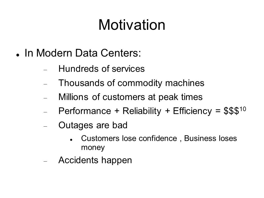 Motivation In Modern Data Centers:  Hundreds of services  Thousands of commodity machines  Millions of customers at peak times  Performance + Reliability + Efficiency = $$$ 10  Outages are bad Customers lose confidence, Business loses money  Accidents happen