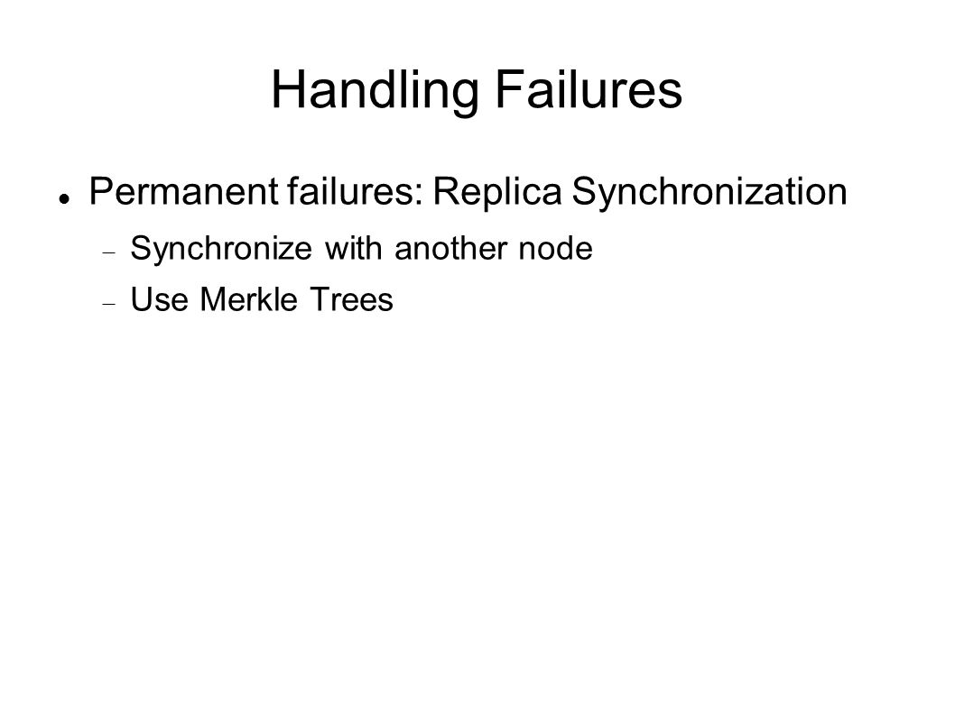 Handling Failures Permanent failures: Replica Synchronization  Synchronize with another node  Use Merkle Trees