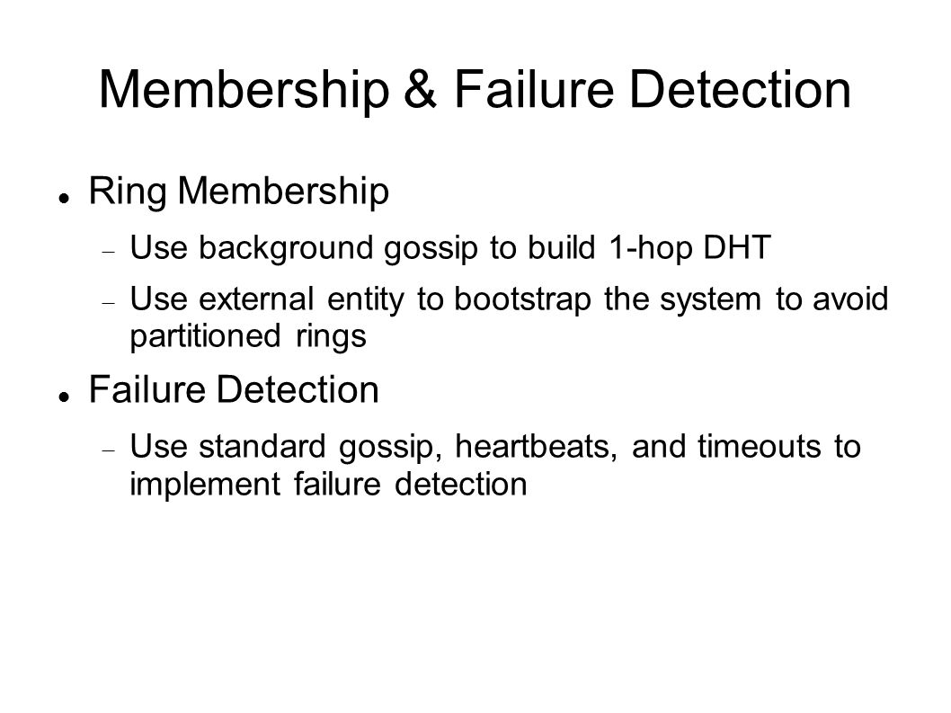Membership & Failure Detection Ring Membership  Use background gossip to build 1-hop DHT  Use external entity to bootstrap the system to avoid partitioned rings Failure Detection  Use standard gossip, heartbeats, and timeouts to implement failure detection