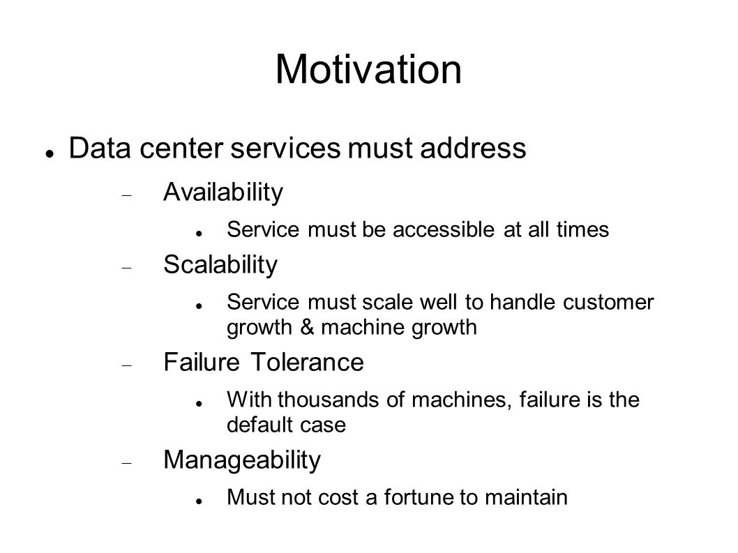 Motivation Data center services must address  Availability Service must be accessible at all times  Scalability Service must scale well to handle customer growth & machine growth  Failure Tolerance With thousands of machines, failure is the default case  Manageability Must not cost a fortune to maintain