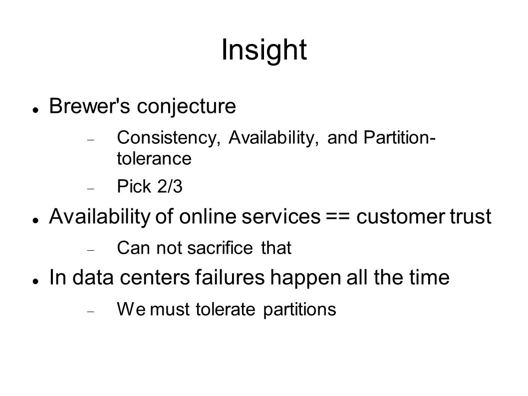 Insight Brewer s conjecture  Consistency, Availability, and Partition- tolerance  Pick 2/3 Availability of online services == customer trust  Can not sacrifice that In data centers failures happen all the time  We must tolerate partitions