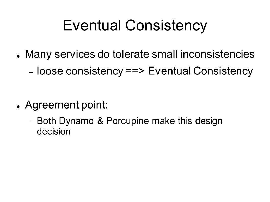 Eventual Consistency Many services do tolerate small inconsistencies  loose consistency ==> Eventual Consistency Agreement point:  Both Dynamo & Porcupine make this design decision