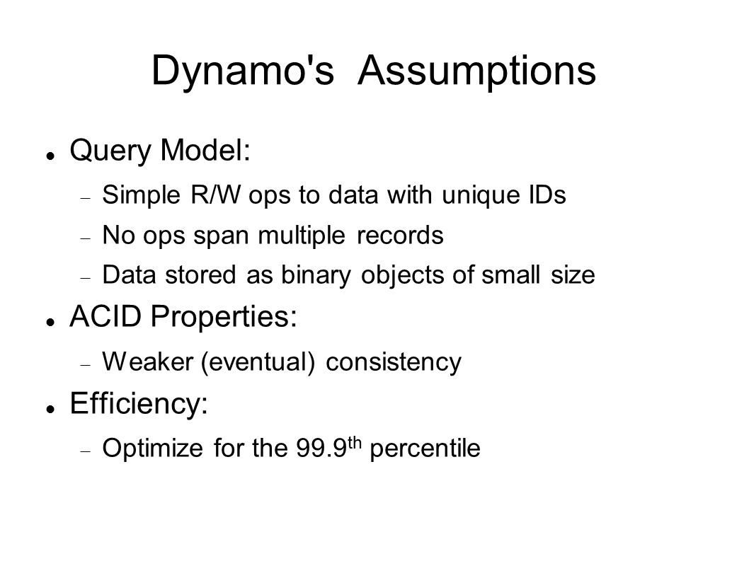 Dynamo s Assumptions Query Model:  Simple R/W ops to data with unique IDs  No ops span multiple records  Data stored as binary objects of small size ACID Properties:  Weaker (eventual) consistency Efficiency:  Optimize for the 99.9 th percentile