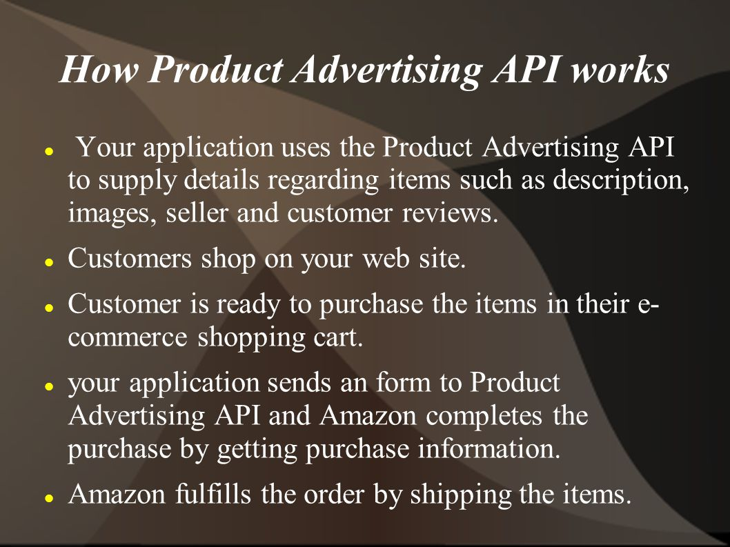 How Product Advertising API works Your application uses the Product Advertising API to supply details regarding items such as description, images, seller and customer reviews.