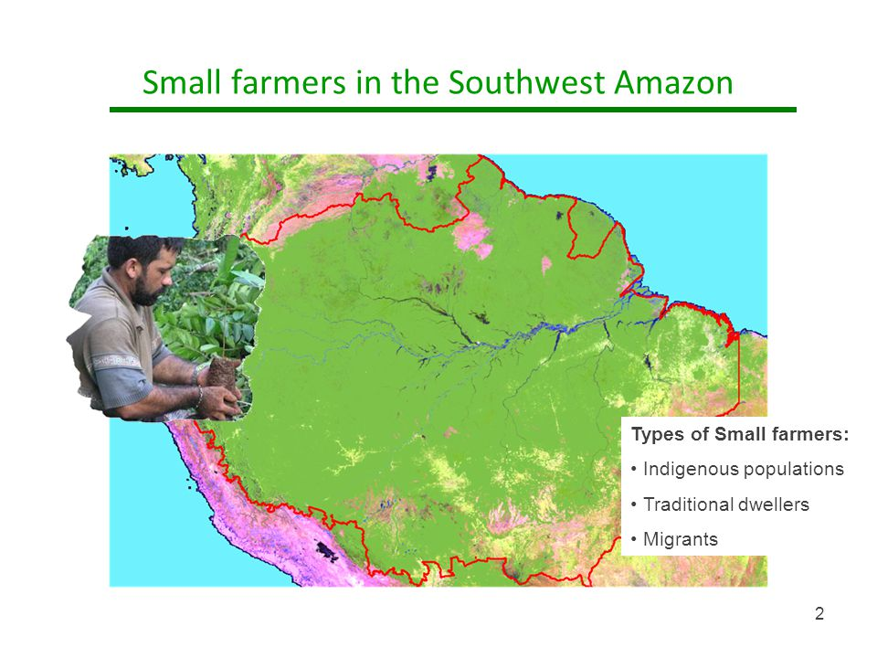 Small farmers in the Southwest Amazon Types of Small farmers: Indigenous populations Traditional dwellers Migrants 2