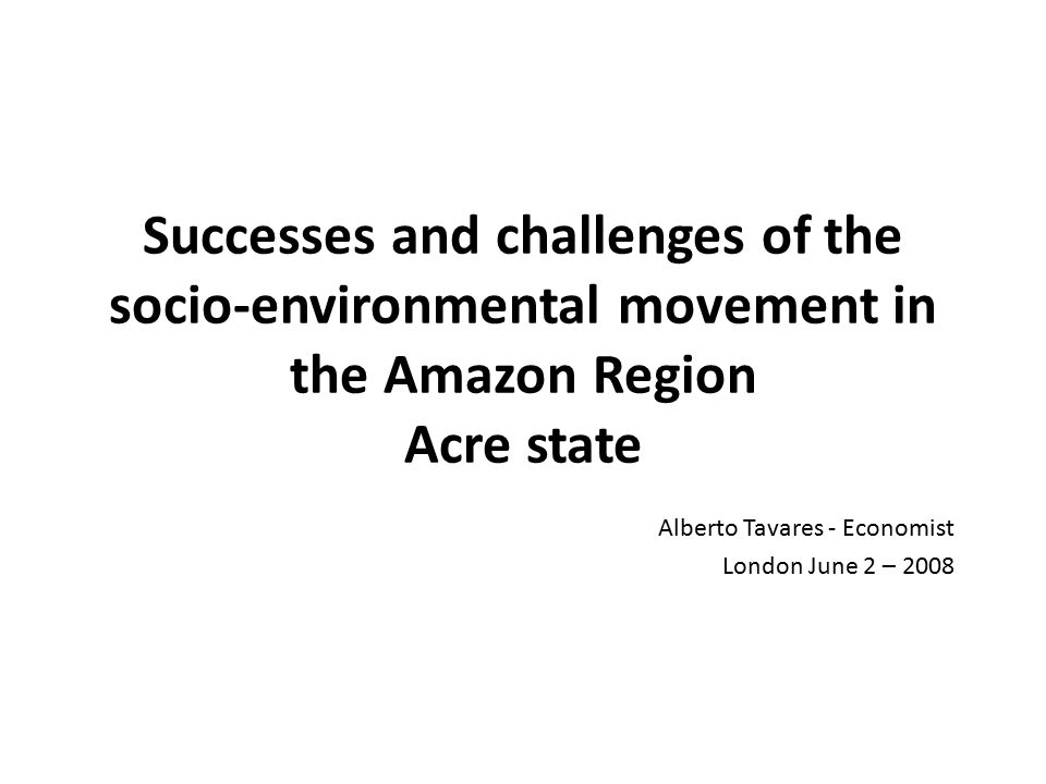 History of socio-environmental movement in the Amazon Region Acre State Sustainability Protagonists Recognition of traditional communities as protagonists of sustainable development, in so far as they maintain natural resources and provide environmental services for the planet and humanity; and their role should be valued.