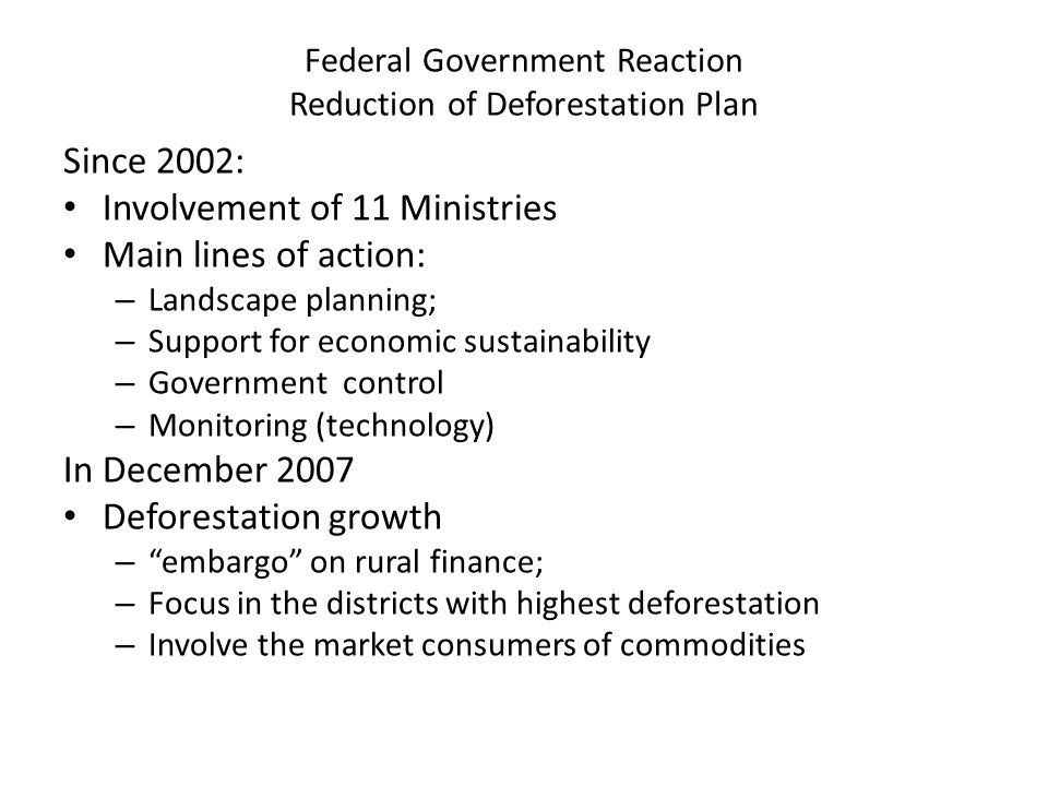 Federal Government Reaction Reduction of Deforestation Plan Since 2002: Involvement of 11 Ministries Main lines of action: – Landscape planning; – Support for economic sustainability – Government control – Monitoring (technology) In December 2007 Deforestation growth – embargo on rural finance; – Focus in the districts with highest deforestation – Involve the market consumers of commodities