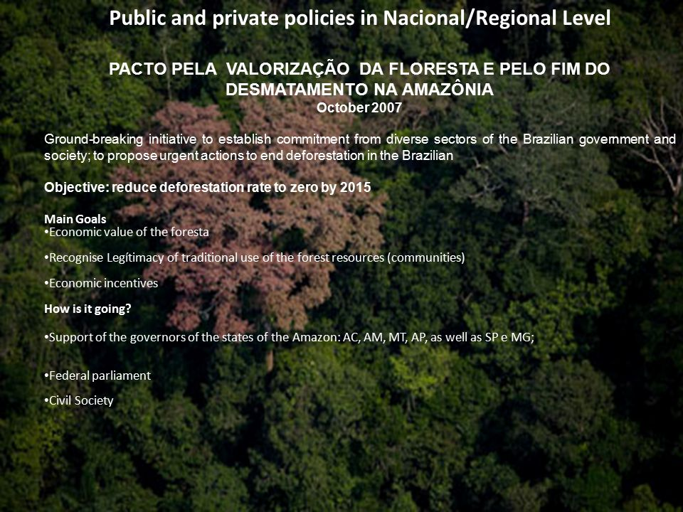 Public and private policies in Nacional/Regional Level PACTO PELA VALORIZAÇÃO DA FLORESTA E PELO FIM DO DESMATAMENTO NA AMAZÔNIA October 2007 Ground-breaking initiative to establish commitment from diverse sectors of the Brazilian government and society; to propose urgent actions to end deforestation in the Brazilian Objective: reduce deforestation rate to zero by 2015 Main Goals Economic value of the foresta Recognise Legítimacy of traditional use of the forest resources (communities) Economic incentives How is it going.