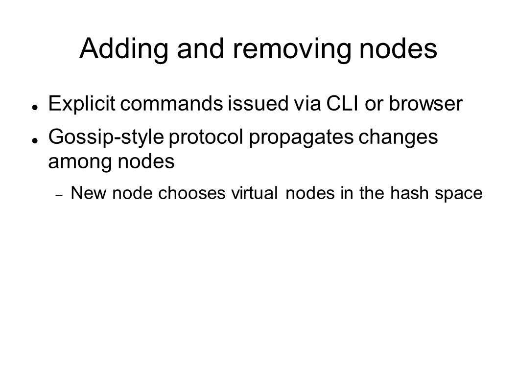 Adding and removing nodes Explicit commands issued via CLI or browser Gossip-style protocol propagates changes among nodes  New node chooses virtual nodes in the hash space