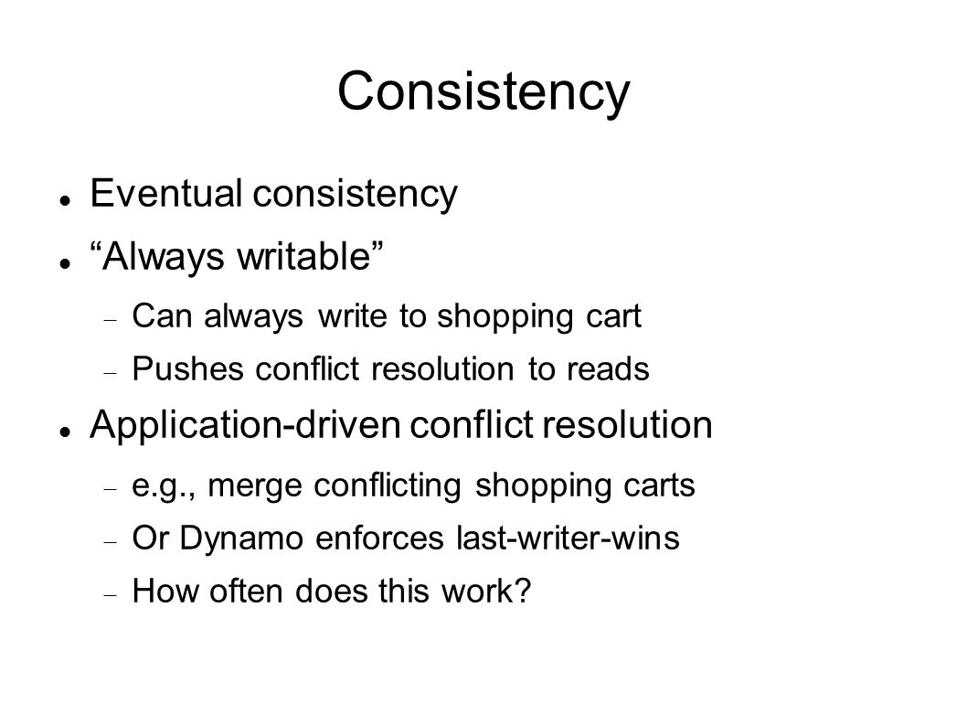 Consistency Eventual consistency Always writable  Can always write to shopping cart  Pushes conflict resolution to reads Application-driven conflict resolution  e.g., merge conflicting shopping carts  Or Dynamo enforces last-writer-wins  How often does this work
