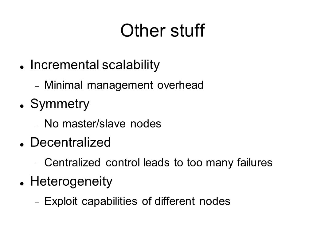 Other stuff Incremental scalability  Minimal management overhead Symmetry  No master/slave nodes Decentralized  Centralized control leads to too many failures Heterogeneity  Exploit capabilities of different nodes