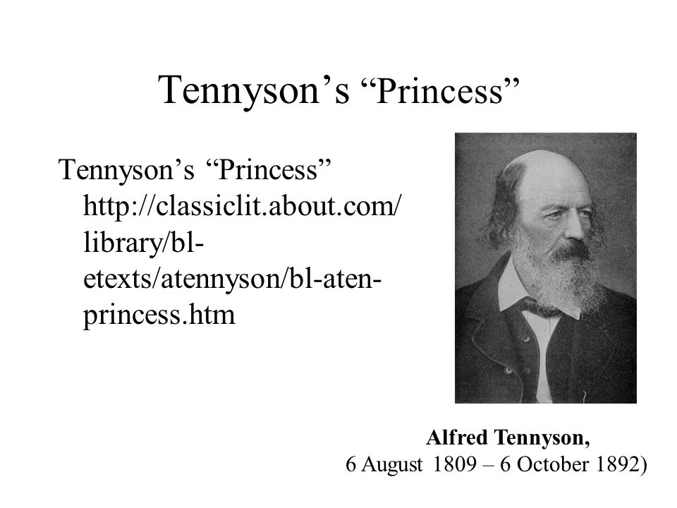 Tennyson's Princess Tennyson's Princess http://classiclit.about.com/ library/bl- etexts/atennyson/bl-aten- princess.htm Alfred Tennyson, 6 August 1809 – 6 October 1892)