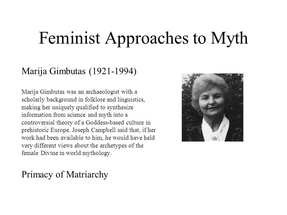 Feminist Approaches to Myth Marija Gimbutas (1921-1994) Marija Gimbutas was an archaeologist with a scholarly background in folklore and linguistics, making her uniquely qualified to synthesize information from science and myth into a controversial theory of a Goddess-based culture in prehistoric Europe.