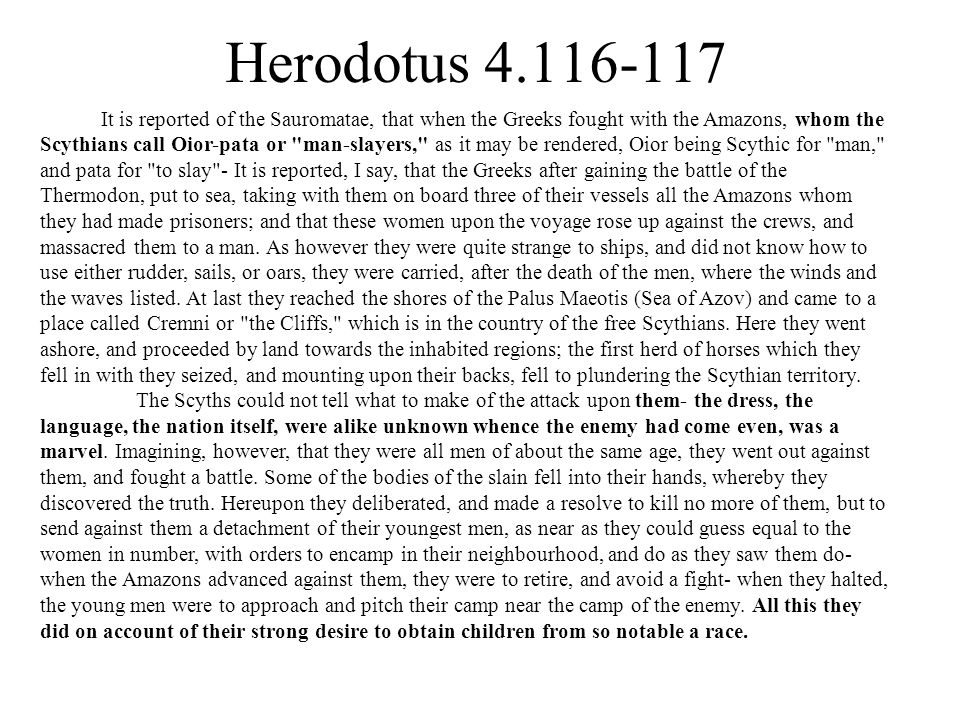 Herodotus 4.116-117 It is reported of the Sauromatae, that when the Greeks fought with the Amazons, whom the Scythians call Oior-pata or man-slayers, as it may be rendered, Oior being Scythic for man, and pata for to slay - It is reported, I say, that the Greeks after gaining the battle of the Thermodon, put to sea, taking with them on board three of their vessels all the Amazons whom they had made prisoners; and that these women upon the voyage rose up against the crews, and massacred them to a man.