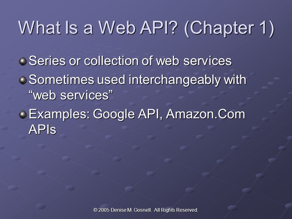 © 2005 Denise M. Gosnell. All Rights Reserved. What Is a Web API.