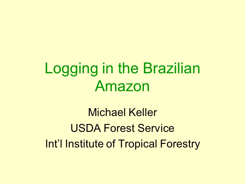 Logging in the Brazilian Amazon Michael Keller USDA Forest Service Int'l Institute of Tropical Forestry