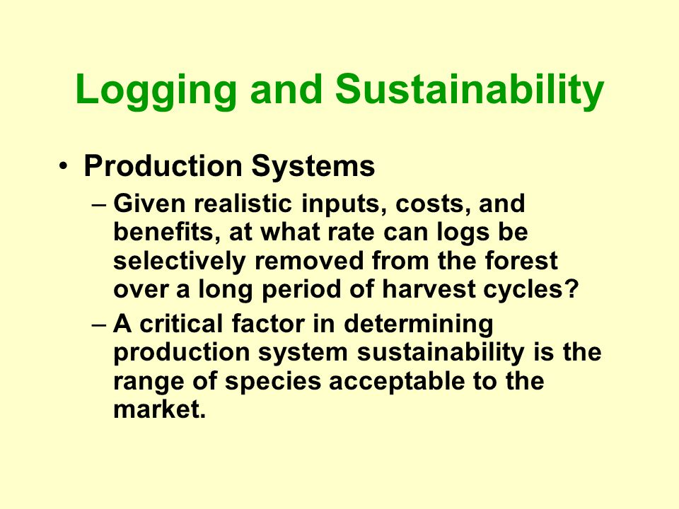 Logging and Sustainability Production Systems –Given realistic inputs, costs, and benefits, at what rate can logs be selectively removed from the fore
