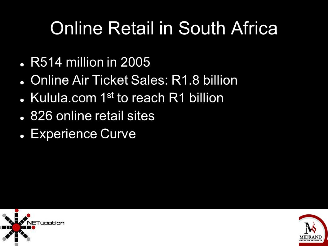 The Complete Independent Movie Marketing Handbook 26 Online Retail in South Africa R514 million in 2005 Online Air Ticket Sales: R1.8 billion Kulula.com 1 st to reach R1 billion 826 online retail sites Experience Curve