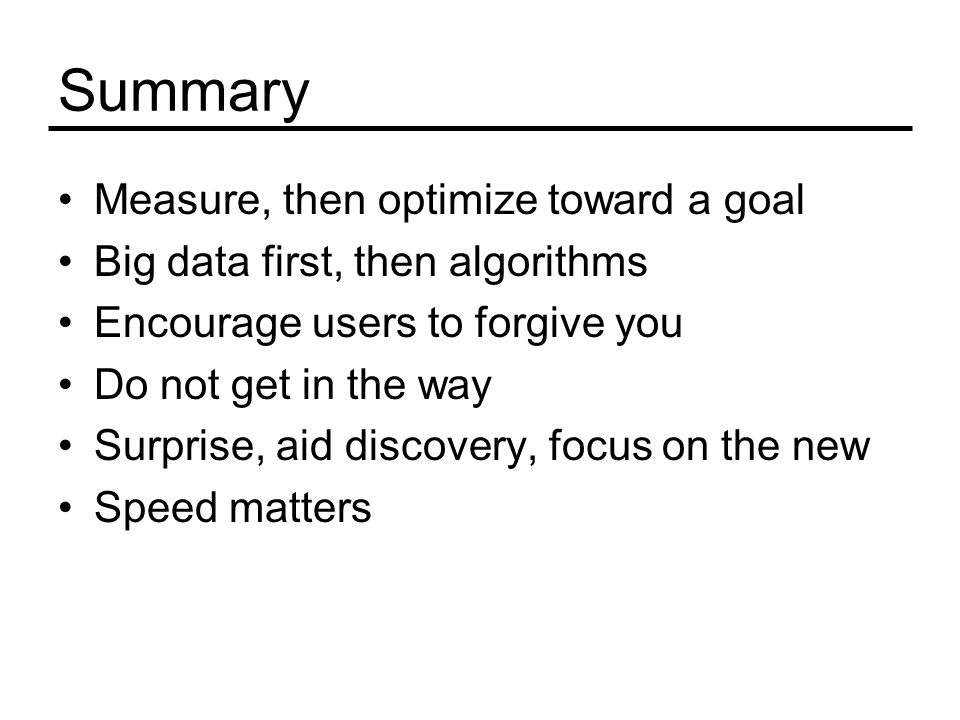Summary Measure, then optimize toward a goal Big data first, then algorithms Encourage users to forgive you Do not get in the way Surprise, aid discovery, focus on the new Speed matters