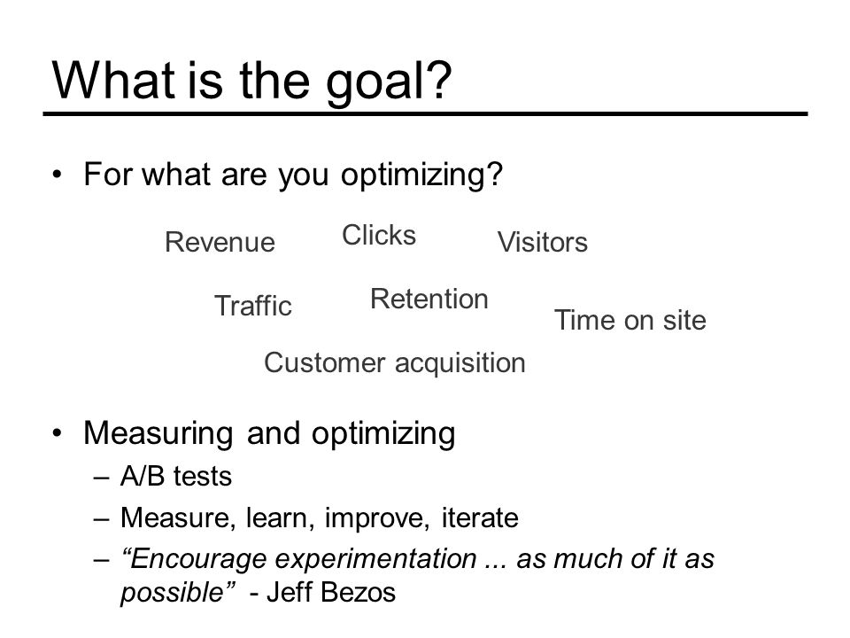"""What is the goal? For what are you optimizing? Measuring and optimizing –A/B tests –Measure, learn, improve, iterate –""""Encourage experimentation... as"""