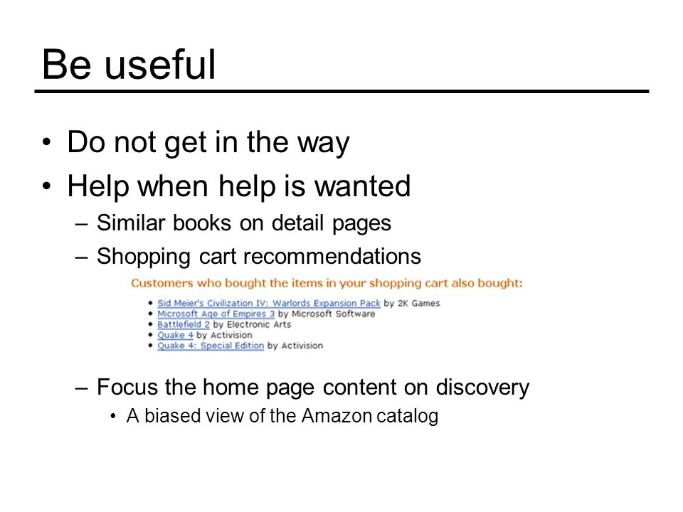 Be useful Do not get in the way Help when help is wanted –Similar books on detail pages –Shopping cart recommendations –Focus the home page content on discovery A biased view of the Amazon catalog
