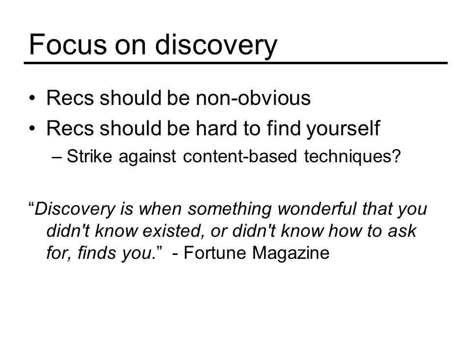"""Focus on discovery Recs should be non-obvious Recs should be hard to find yourself –Strike against content-based techniques? """"Discovery is when someth"""