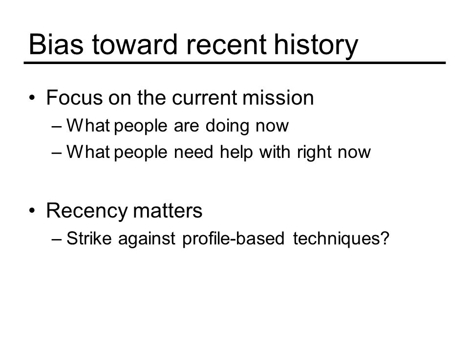 Bias toward recent history Focus on the current mission –What people are doing now –What people need help with right now Recency matters –Strike against profile-based techniques