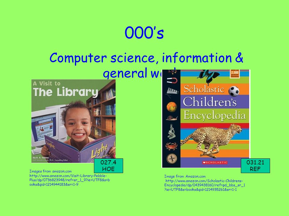 000's Computer science, information & general works Images from amazon.com http://www.amazon.com/Visit-Library-Pebble- Plus/dp/0736823948/ref=sr_1_9 ie=UTF8&s=b ooks&qid=1214944183&sr=1-9 Image from Amazon.com http://www.amazon.com/Scholastic-Childrens- Encyclopedia/dp/0439438160/ref=pd_bbs_sr_1 ie=UTF8&s=books&qid=1214935261&sr=1-1 027.4 HOE 031.21 REF